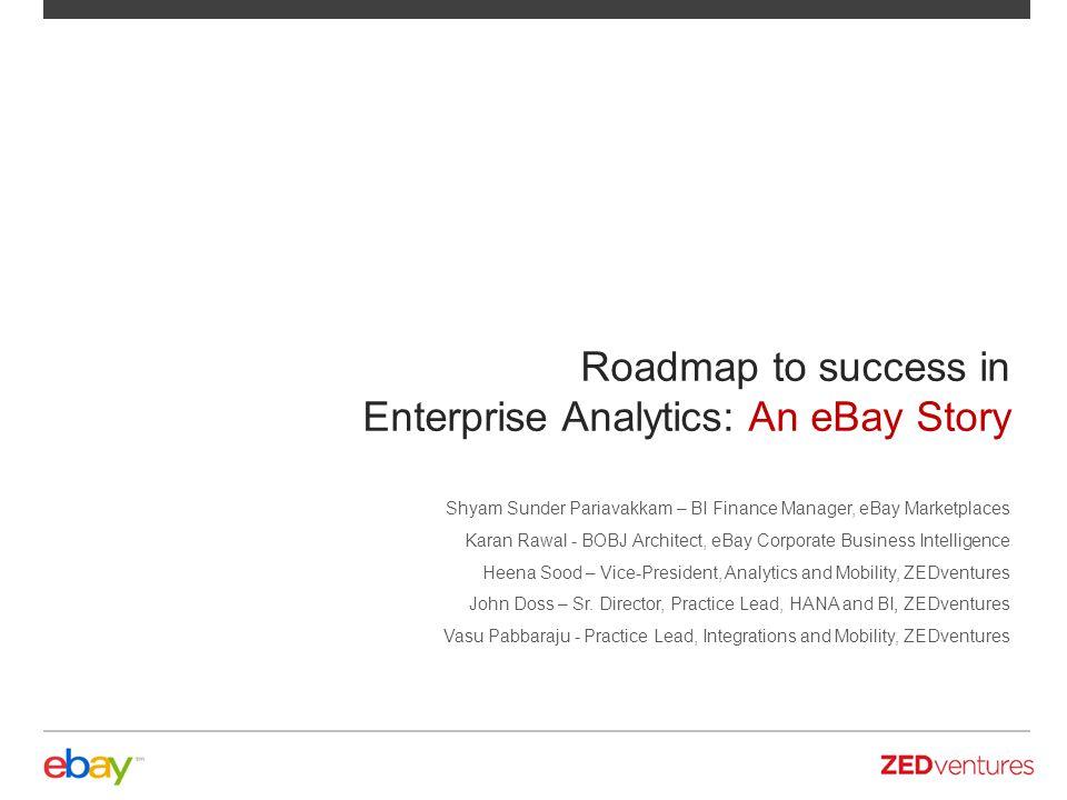 Roadmap to success in Enterprise Analytics: An eBay Story Shyam Sunder Pariavakkam – BI Finance Manager, eBay Marketplaces Karan Rawal - BOBJ Architec
