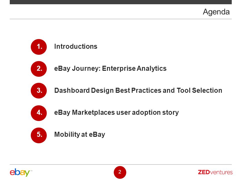 Agenda 1. Introductions 2. eBay Journey: Enterprise Analytics 3. Dashboard Design Best Practices and Tool Selection 4. eBay Marketplaces user adoption