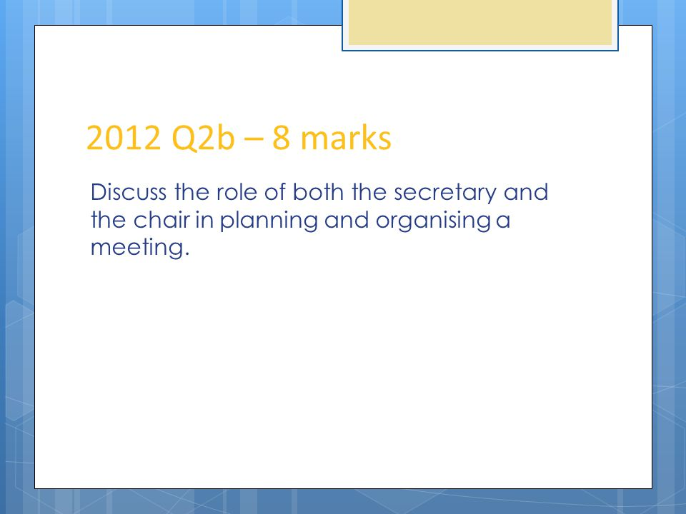2012 Q2b – 8 marks Discuss the role of both the secretary and the chair in planning and organising a meeting.
