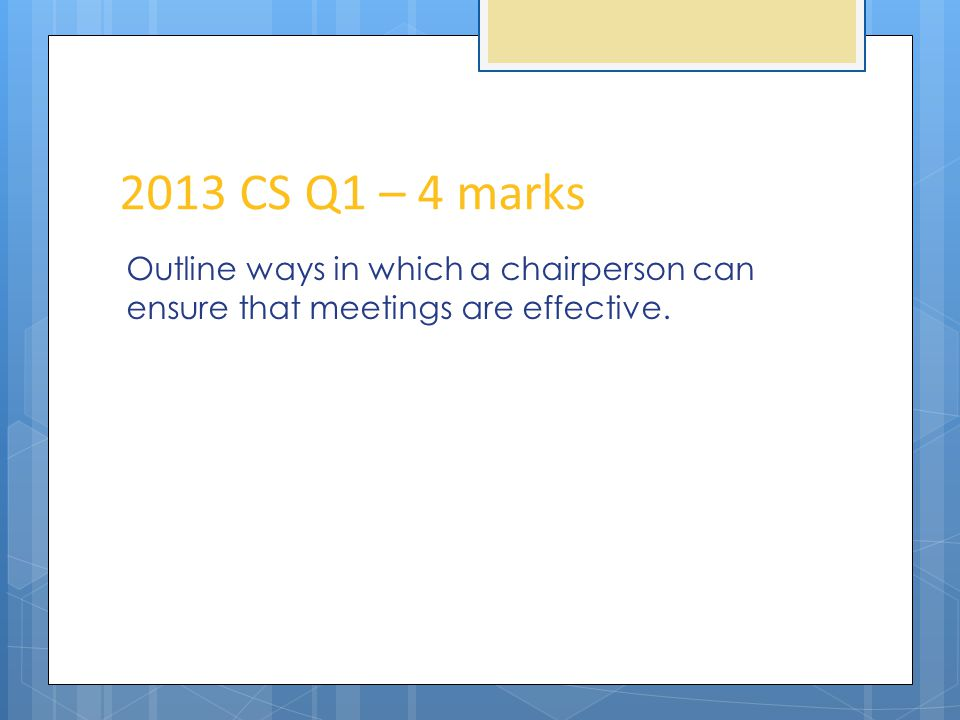 2013 CS Q1 – 4 marks Outline ways in which a chairperson can ensure that meetings are effective.