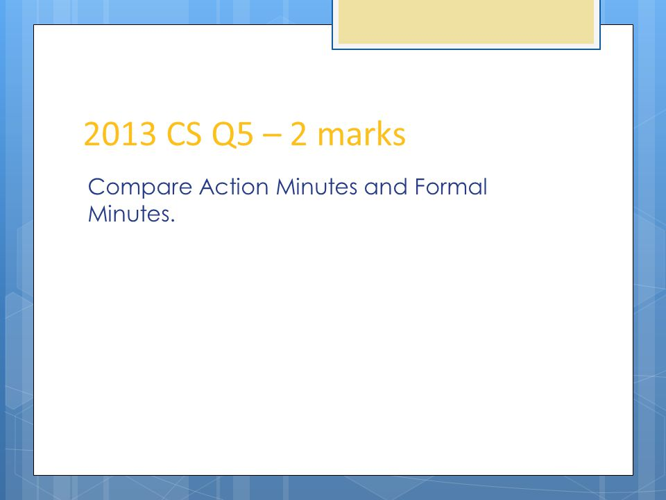 2013 CS Q5 – 2 marks Compare Action Minutes and Formal Minutes.