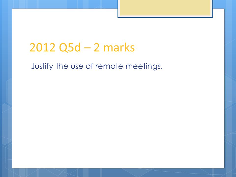 2012 Q5d – 2 marks Justify the use of remote meetings.