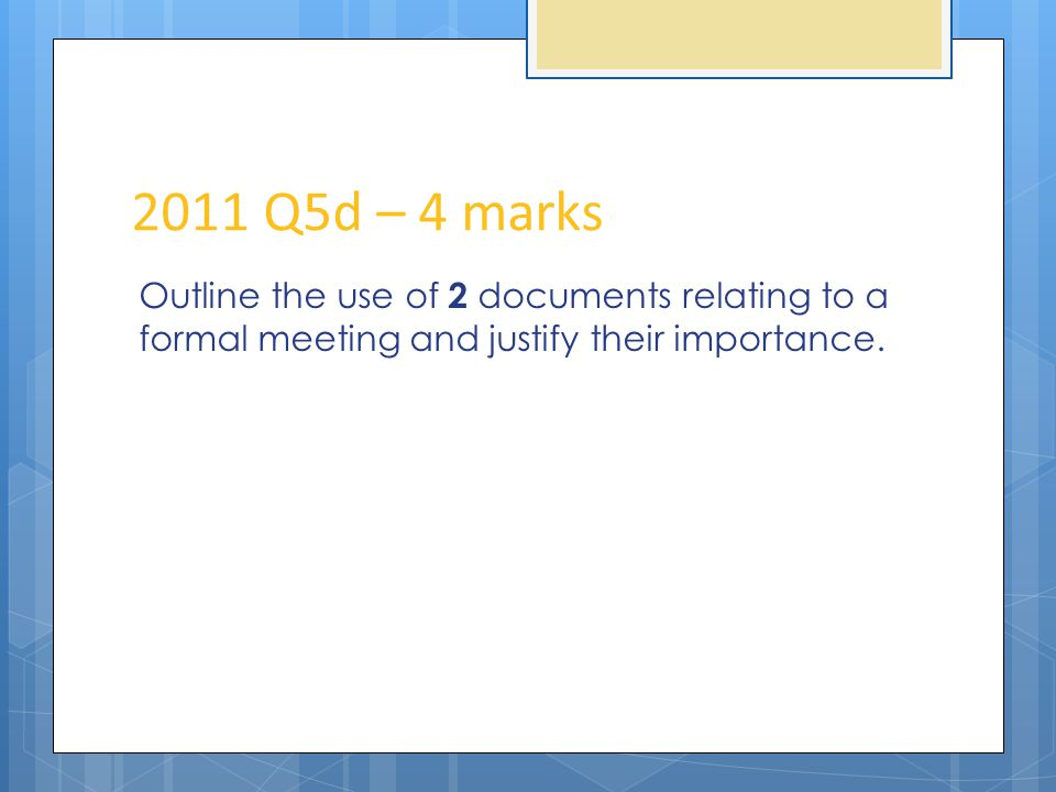 2011 Q5d – 4 marks Outline the use of 2 documents relating to a formal meeting and justify their importance.