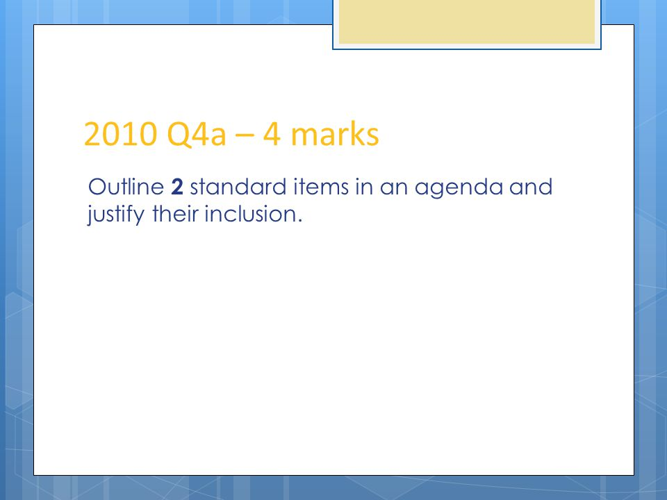 2010 Q4a – 4 marks Outline 2 standard items in an agenda and justify their inclusion.