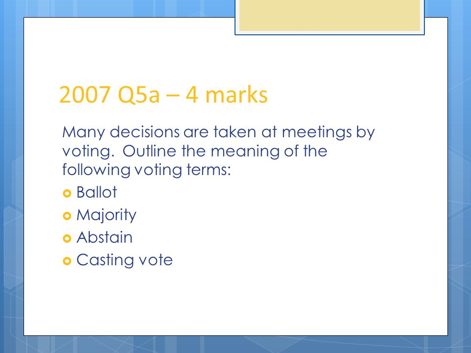 2007 Q5a – 4 marks Many decisions are taken at meetings by voting.