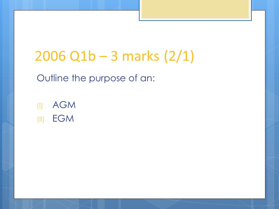 2006 Q1b – 3 marks (2/1) Outline the purpose of an: (i) AGM (ii) EGM