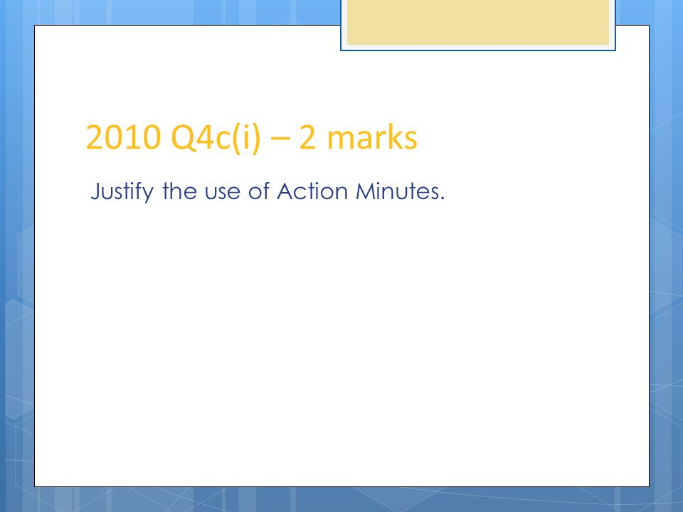 2010 Q4c(i) – 2 marks Justify the use of Action Minutes.
