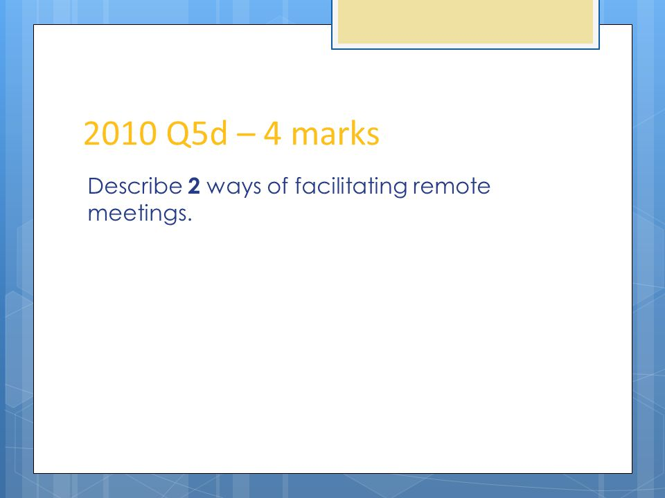 2010 Q5d – 4 marks Describe 2 ways of facilitating remote meetings.