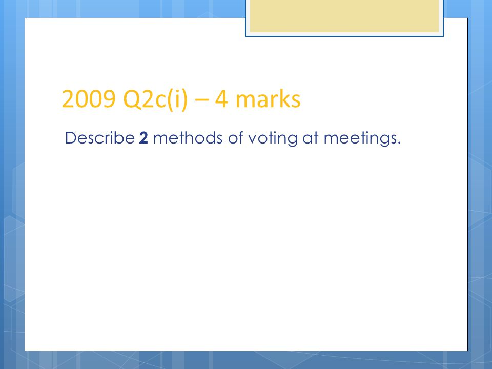 2009 Q2c(i) – 4 marks Describe 2 methods of voting at meetings.