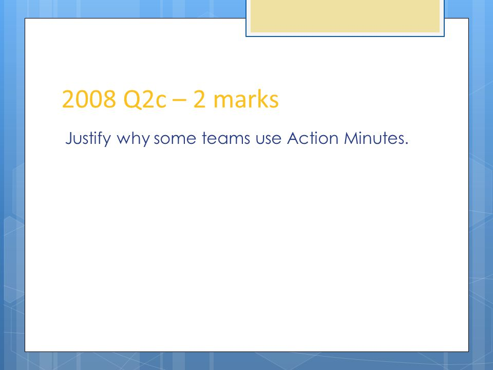 2008 Q2c – 2 marks Justify why some teams use Action Minutes.