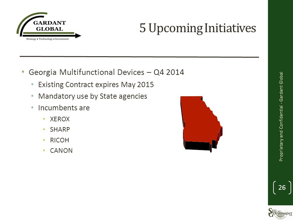 5 Upcoming Initiatives Georgia Multifunctional Devices – Q4 2014 Existing Contract expires May 2015 Mandatory use by State agencies Incumbents are XEROX SHARP RICOH CANON Proprietary and Confidential - Gardant Global 26