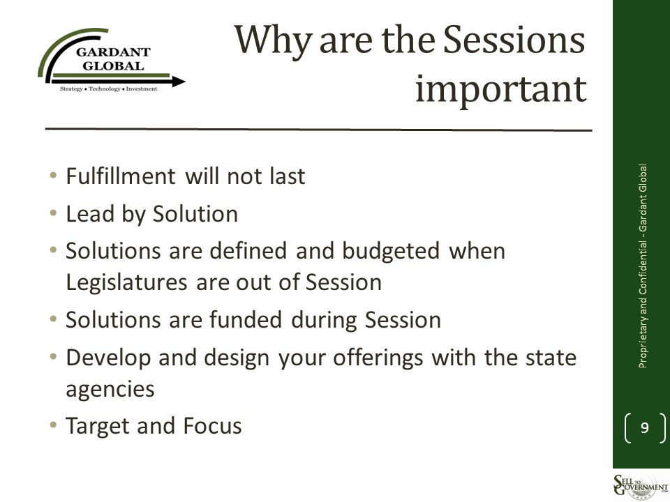 Why are the Sessions important Fulfillment will not last Lead by Solution Solutions are defined and budgeted when Legislatures are out of Session Solutions are funded during Session Develop and design your offerings with the state agencies Target and Focus Proprietary and Confidential - Gardant Global 9