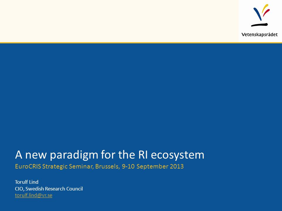 A new paradigm for the RI ecosystem EuroCRIS Strategic Seminar, Brussels, 9-10 September 2013 Torulf Lind CIO, Swedish Research Council torulf.lind@vr