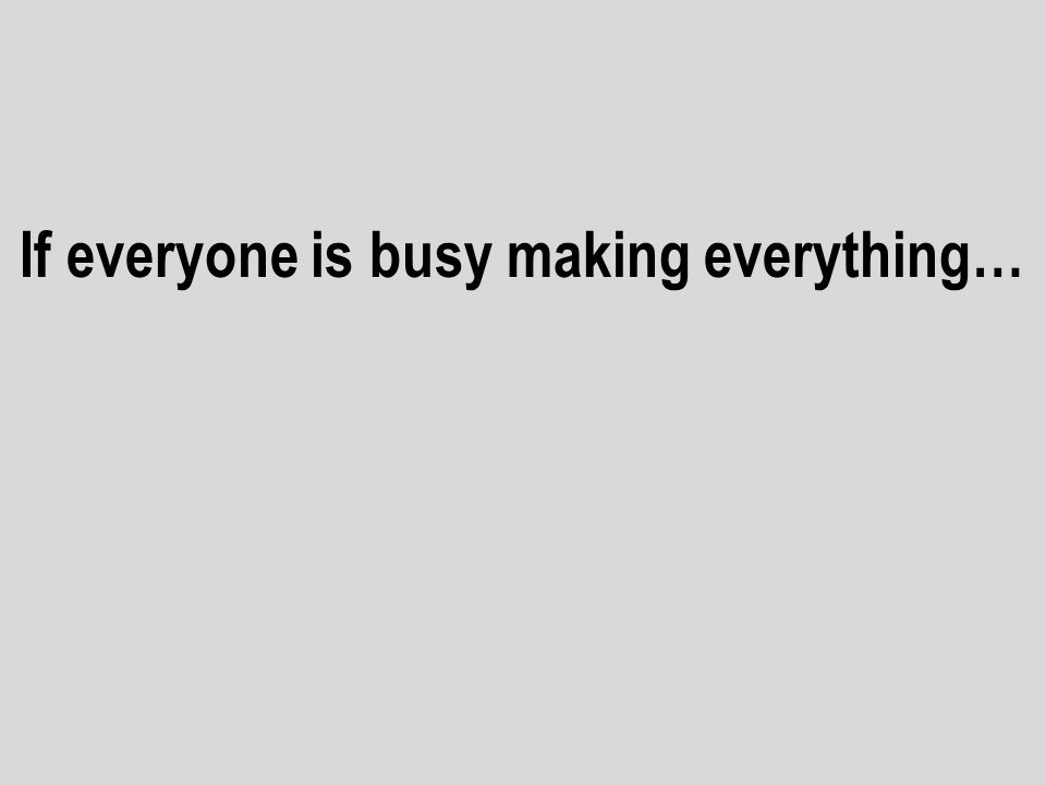 If everyone is busy making everything…