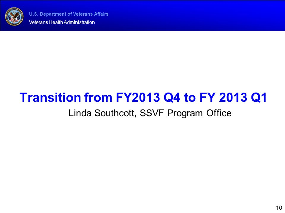 U.S. Department of Veterans Affairs Veterans Health Administration 10 Transition from FY2013 Q4 to FY 2013 Q1 Linda Southcott, SSVF Program Office