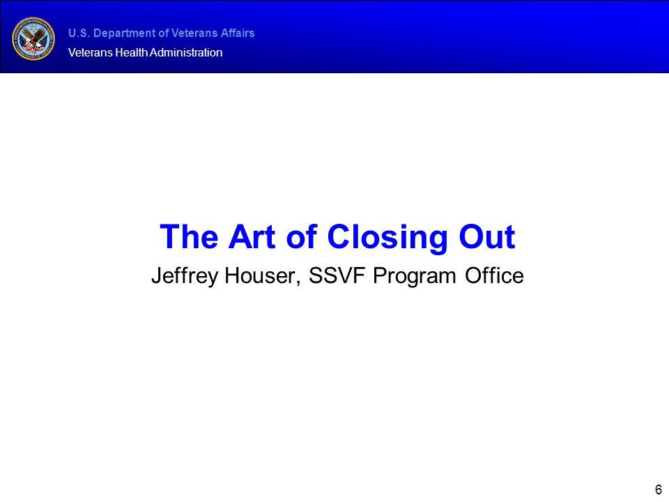U.S. Department of Veterans Affairs Veterans Health Administration 6 The Art of Closing Out Jeffrey Houser, SSVF Program Office
