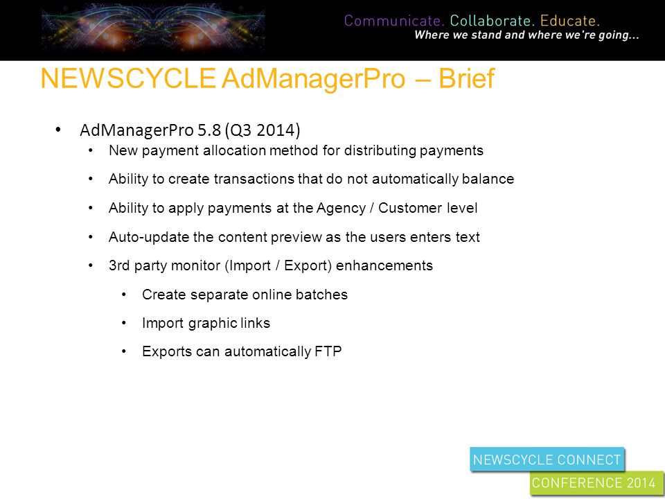 NEWSCYCLE AdManagerPro – Brief AdManagerPro 5.8 (Q3 2014) New payment allocation method for distributing payments Ability to create transactions that do not automatically balance Ability to apply payments at the Agency / Customer level Auto-update the content preview as the users enters text 3rd party monitor (Import / Export) enhancements Create separate online batches Import graphic links Exports can automatically FTP