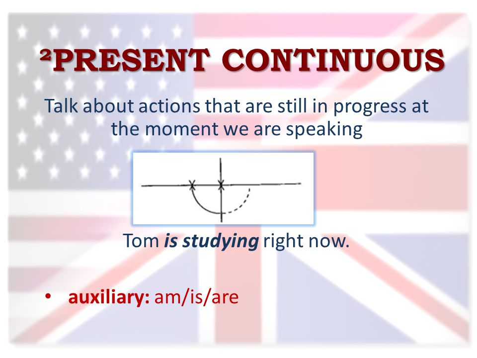 ²PRESENT CONTINUOUS Talk about actions that are still in progress at the moment we are speaking Tom is studying right now.