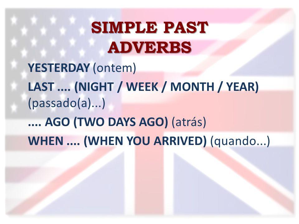 SIMPLE PAST ADVERBS YESTERDAY (ontem) LAST.... (NIGHT / WEEK / MONTH / YEAR) (passado(a)...)....