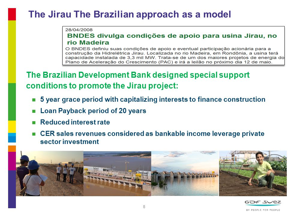 8 The Jirau The Brazilian approach as a model The Brazilian Development Bank designed special support conditions to promote the Jirau project: 5 year grace period with capitalizing interests to finance construction Loan Payback period of 20 years Reduced interest rate CER sales revenues considered as bankable income leverage private sector investment GDF SUEZ ENERGY INTERNATIONAL – Climate Change & Investment – 15/11/2013