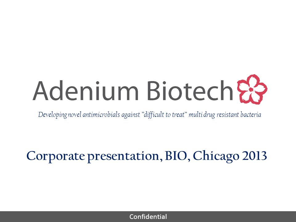 Confidential Corporate presentation, BIO, Chicago 2013 Developing novel antimicrobials against difficult to treat multi drug resistant bacteria