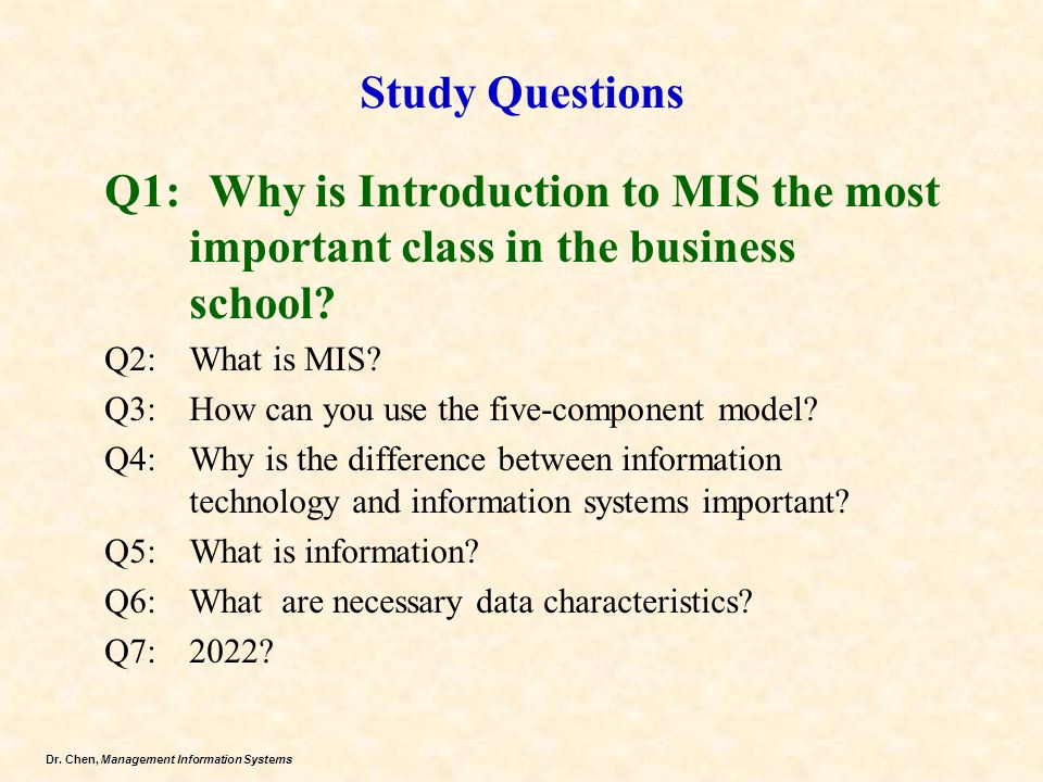 Dr. Chen, Management Information Systems Study Questions Q1: Why is Introduction to MIS the most important class in the business school? Q2: What is M