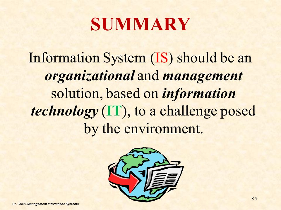 Dr. Chen, Management Information Systems SUMMARY Information System (IS) should be an organizational and management solution, based on information tec