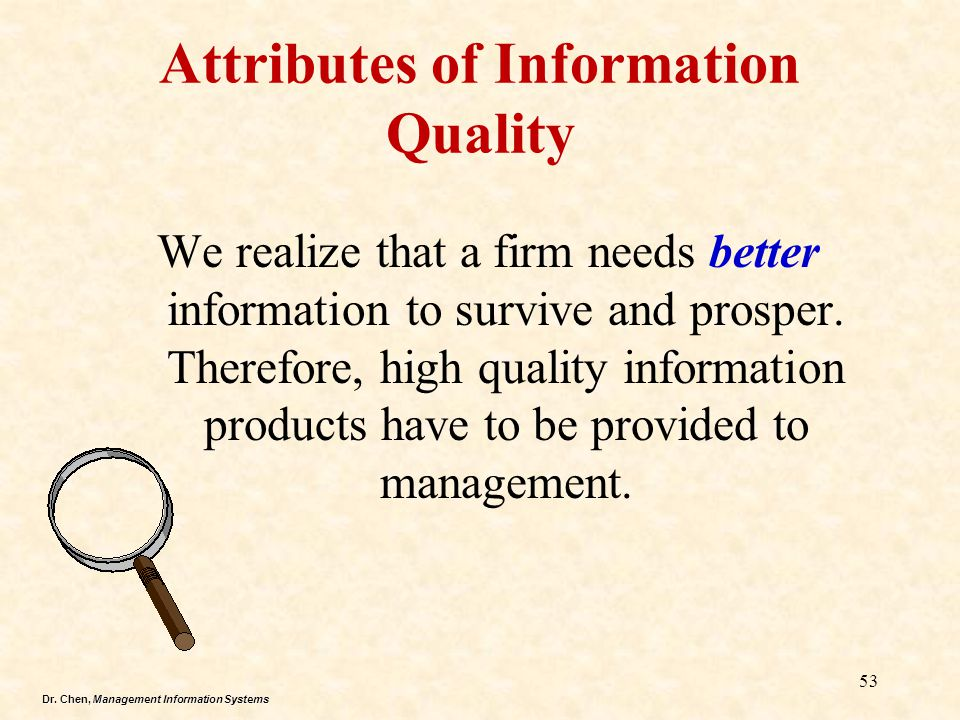 Dr. Chen, Management Information Systems Attributes of Information Quality We realize that a firm needs better information to survive and prosper. The