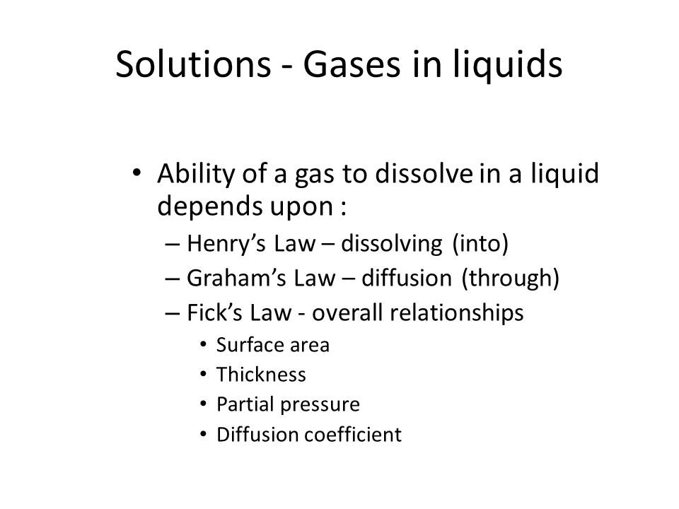 Solutions - Gases in liquids Ability of a gas to dissolve in a liquid depends upon : – Henry's Law – dissolving (into) – Graham's Law – diffusion (thr