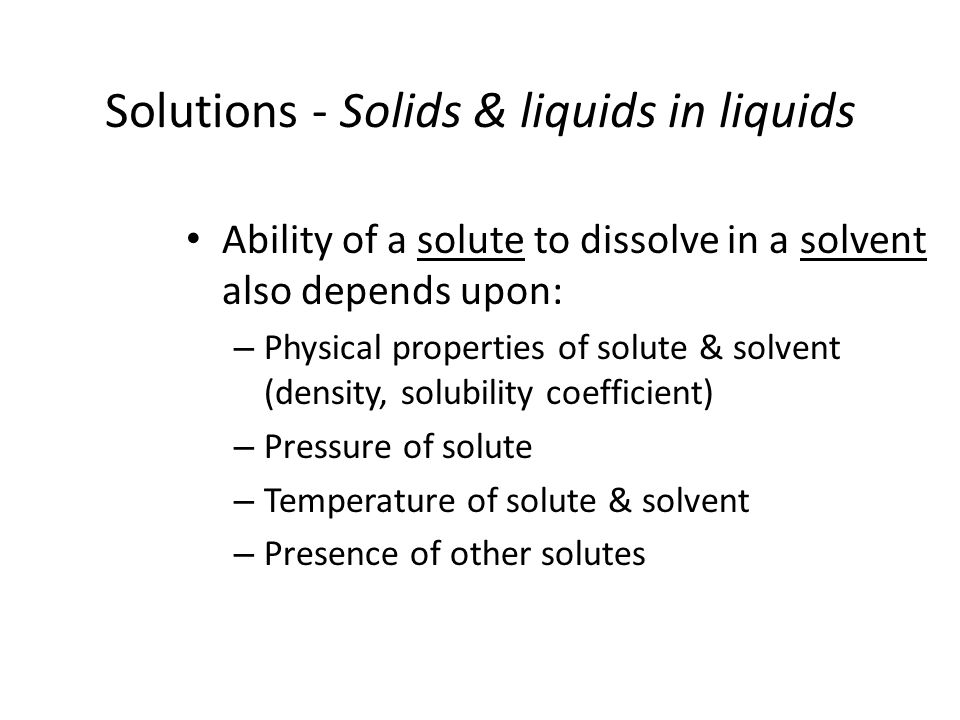 Solutions - Solids & liquids in liquids Ability of a solute to dissolve in a solvent also depends upon: – Physical properties of solute & solvent (den