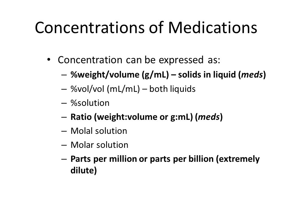 Concentrations of Medications Concentration can be expressed as: – %weight/volume (g/mL) – solids in liquid (meds) – %vol/vol (mL/mL) – both liquids –