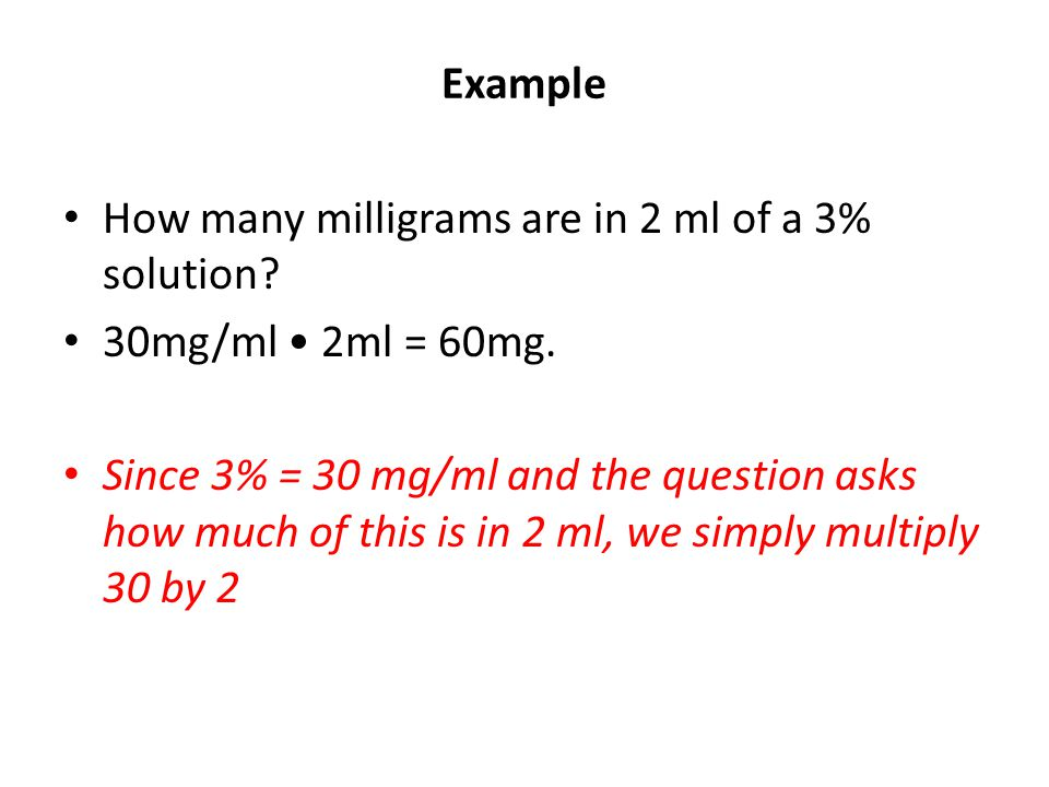 Example How many milligrams are in 2 ml of a 3% solution? 30mg/ml 2ml = 60mg. Since 3% = 30 mg/ml and the question asks how much of this is in 2 ml, w