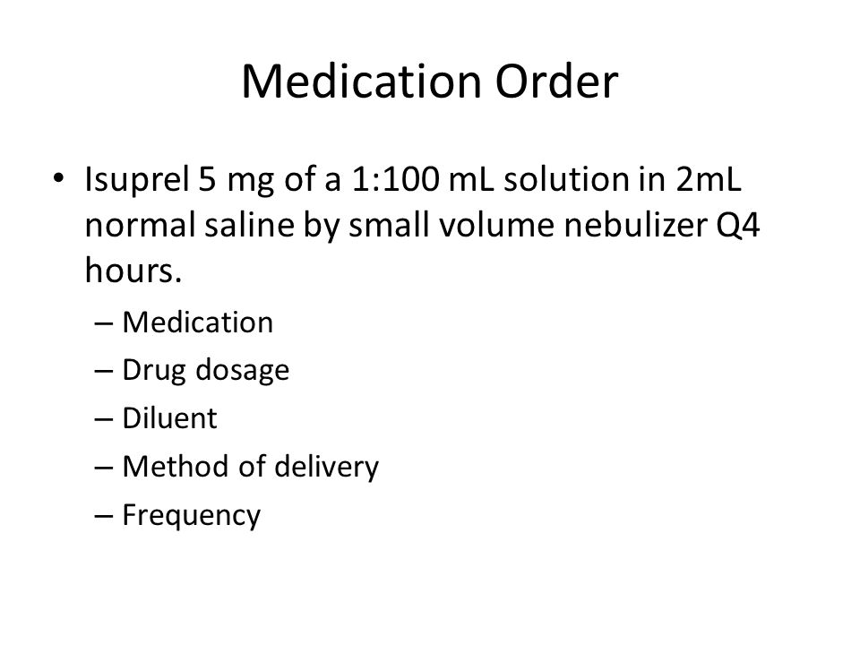 Medication Order Isuprel 5 mg of a 1:100 mL solution in 2mL normal saline by small volume nebulizer Q4 hours. – Medication – Drug dosage – Diluent – M