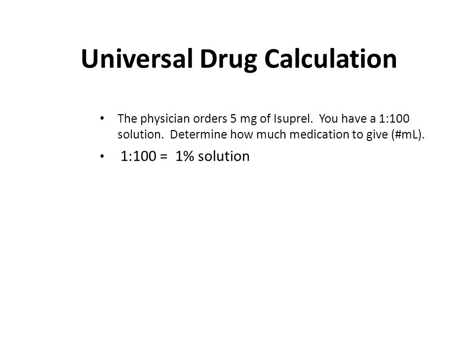 Universal Drug Calculation The physician orders 5 mg of Isuprel. You have a 1:100 solution. Determine how much medication to give (#mL). 1:100 = 1% so