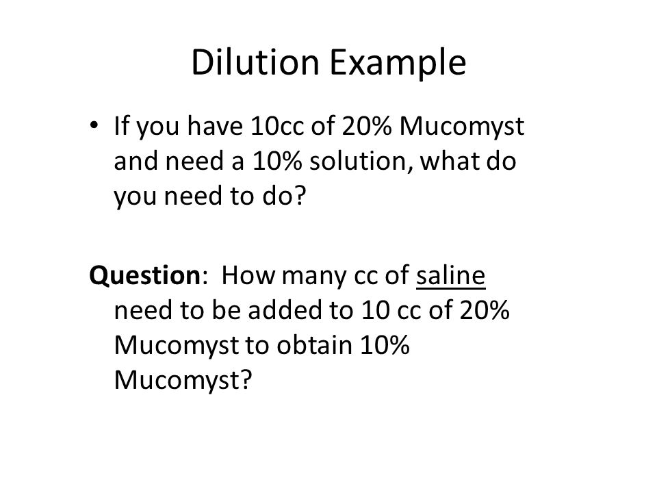 Dilution Example If you have 10cc of 20% Mucomyst and need a 10% solution, what do you need to do? Question: How many cc of saline need to be added to