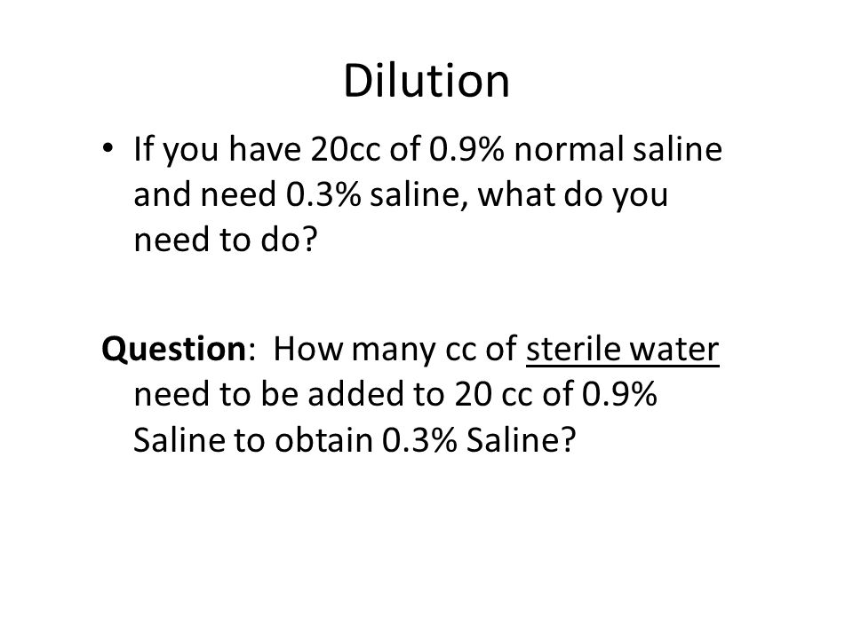 Dilution If you have 20cc of 0.9% normal saline and need 0.3% saline, what do you need to do? Question: How many cc of sterile water need to be added