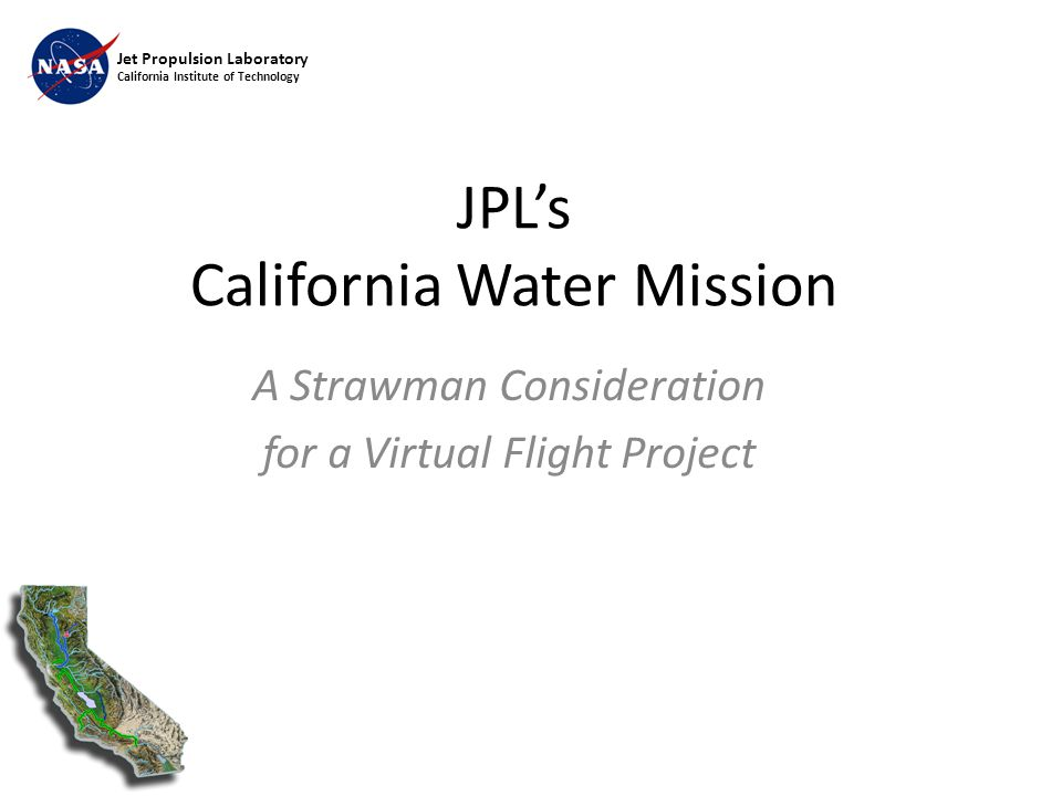 Jet Propulsion Laboratory California Institute of Technology JPL's California Water Mission A Strawman Consideration for a Virtual Flight Project