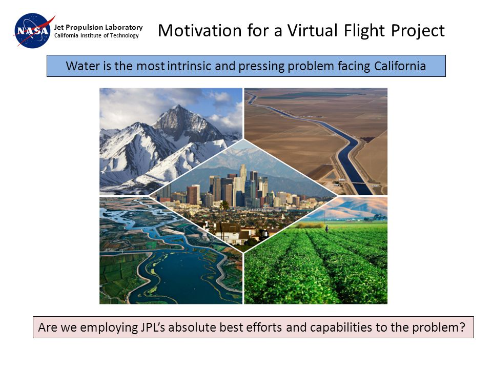 Jet Propulsion Laboratory California Institute of Technology Water is the most intrinsic and pressing problem facing California Are we employing JPL's absolute best efforts and capabilities to the problem.