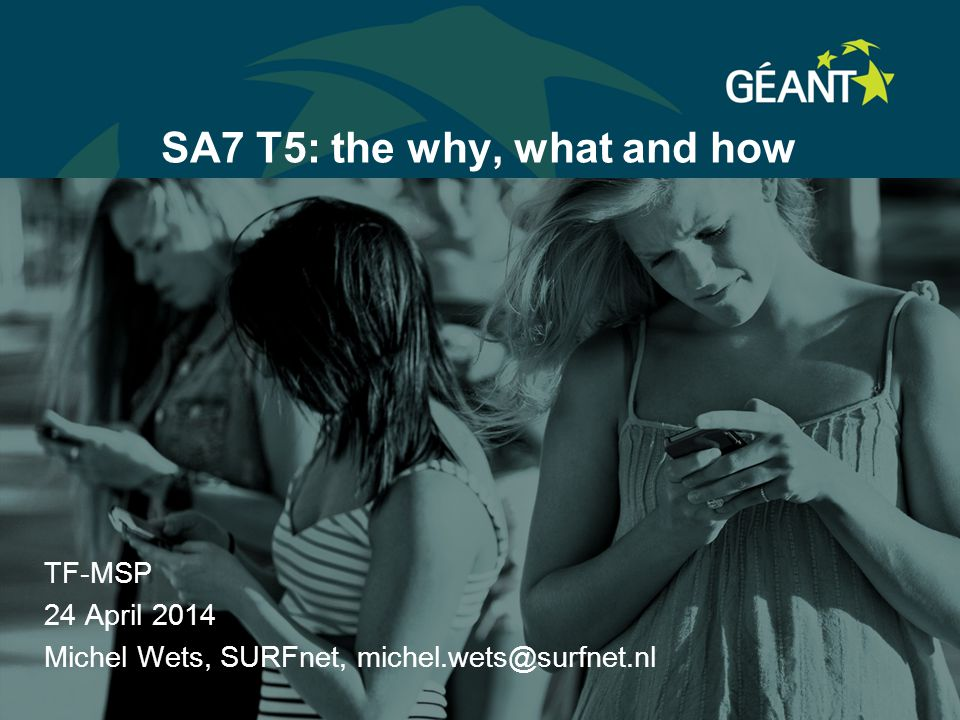 SA7 T5: the why, what and how TF-MSP 24 April 2014 Michel Wets, SURFnet, michel.wets@surfnet.nl