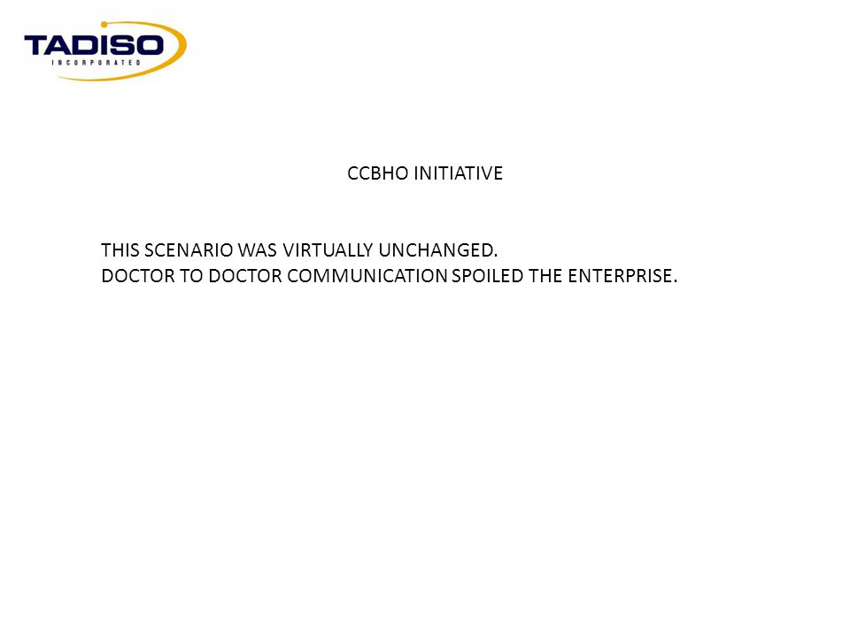 CCBHO INITIATIVE THIS SCENARIO WAS VIRTUALLY UNCHANGED. DOCTOR TO DOCTOR COMMUNICATION SPOILED THE ENTERPRISE.