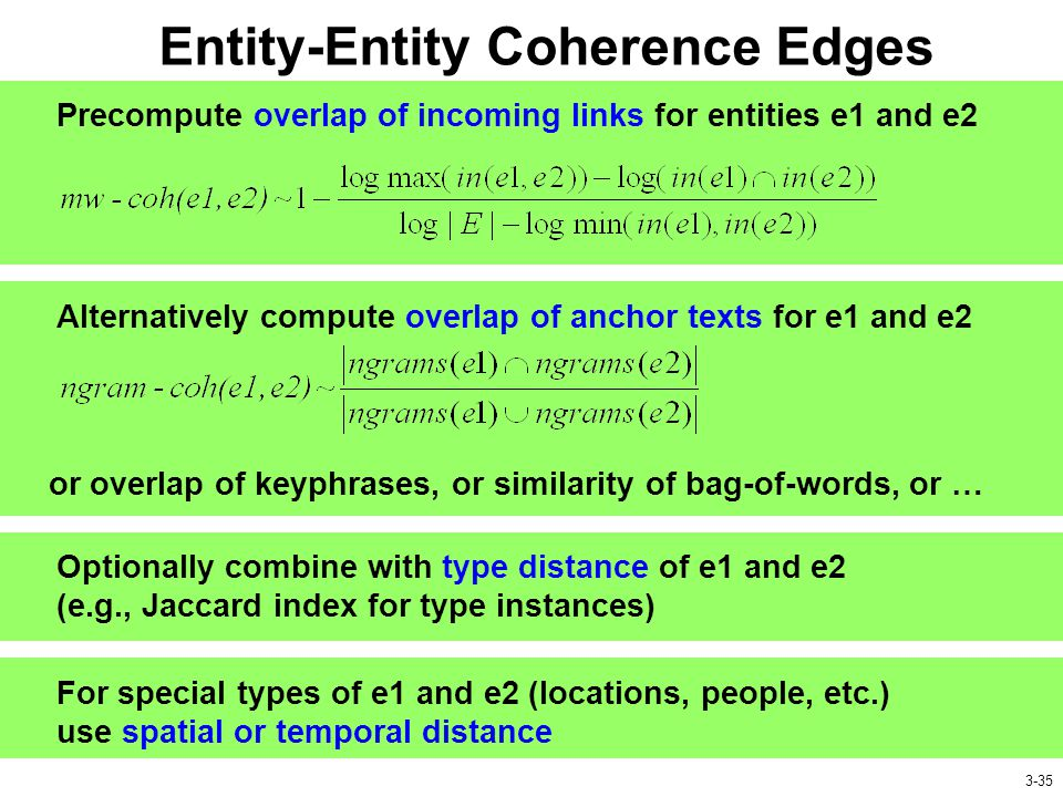 Entity-Entity Coherence Edges Precompute overlap of incoming links for entities e1 and e2 Alternatively compute overlap of anchor texts for e1 and e2