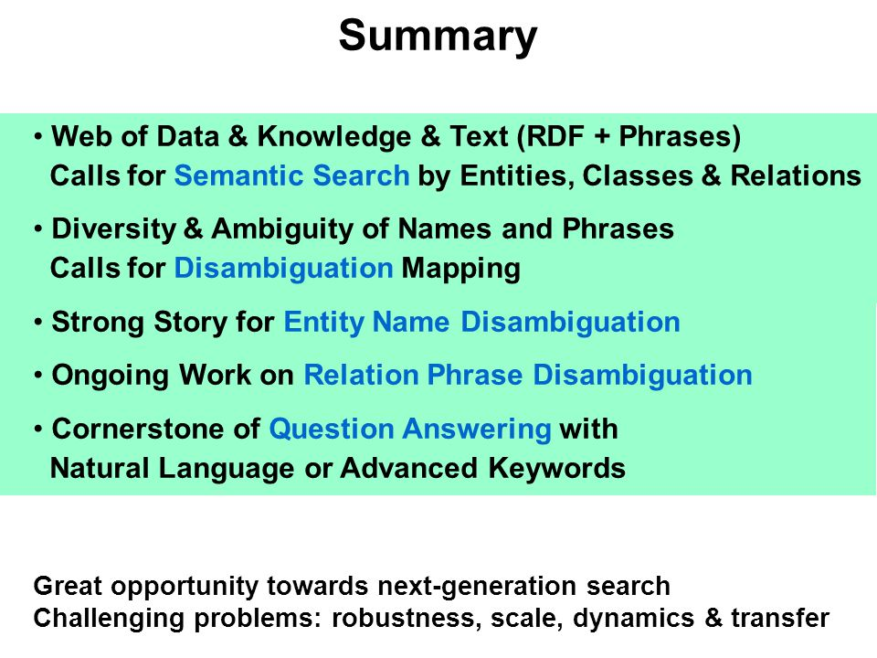 Summary Web of Data & Knowledge & Text (RDF + Phrases) Calls for Semantic Search by Entities, Classes & Relations Diversity & Ambiguity of Names and P