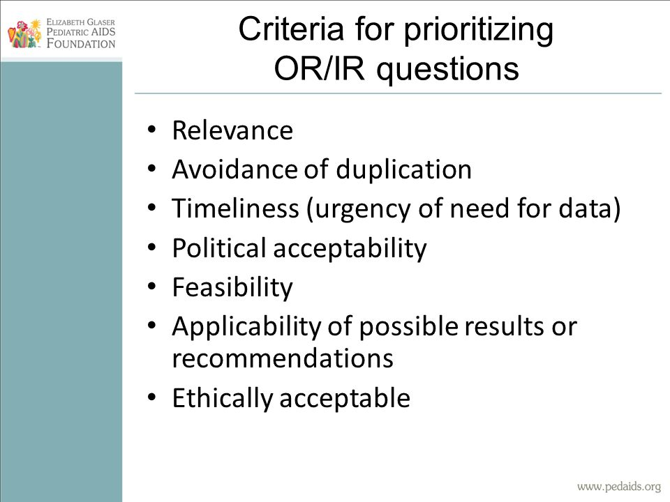 Criteria for prioritizing OR/IR questions Relevance Avoidance of duplication Timeliness (urgency of need for data) Political acceptability Feasibility