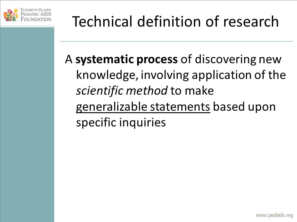 Technical definition of research A systematic process of discovering new knowledge, involving application of the scientific method to make generalizab