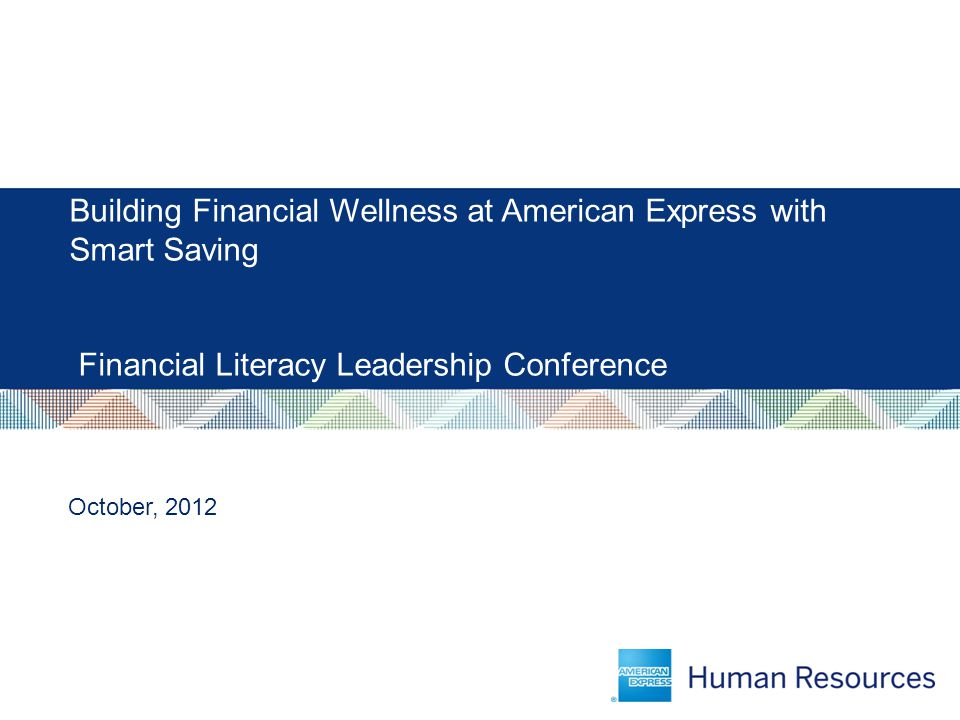 Building Financial Wellness at American Express with Smart Saving Financial Literacy Leadership Conference October, 2012