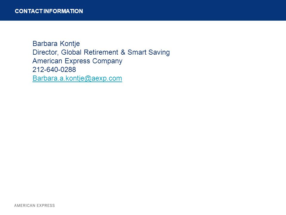 CONTACT INFORMATION Barbara Kontje Director, Global Retirement & Smart Saving American Express Company 212-640-0288 Barbara.a.kontje@aexp.com