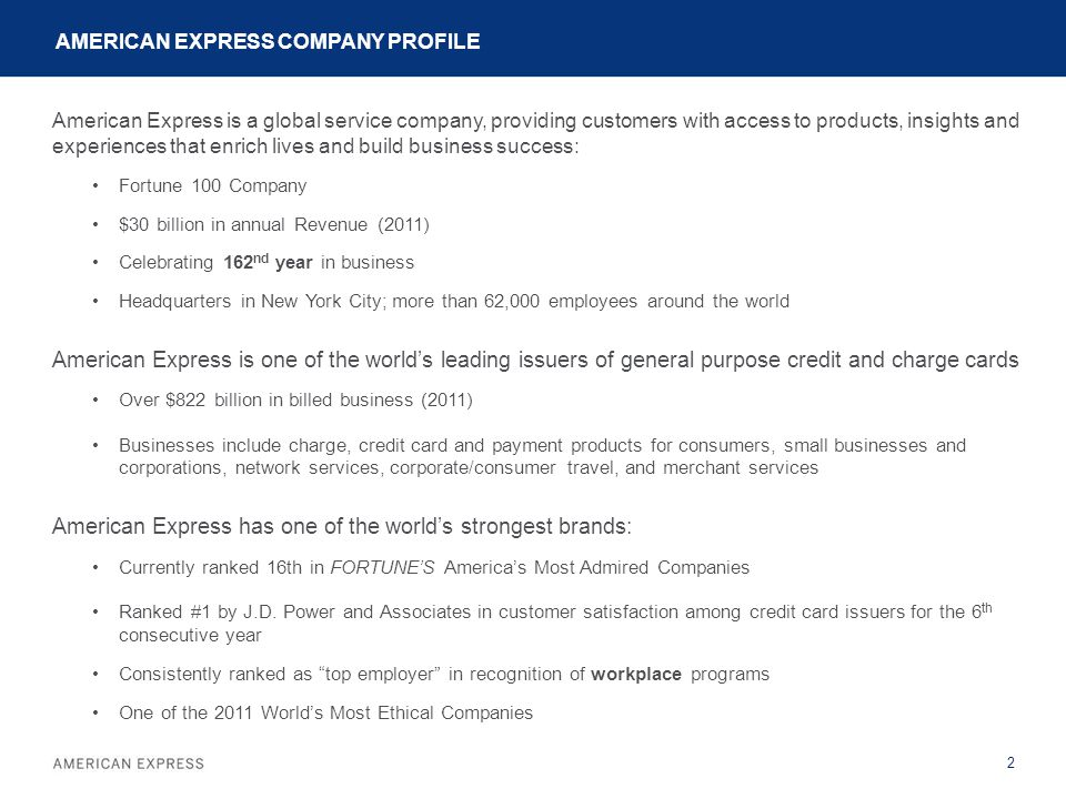 AMERICAN EXPRESS COMPANY PROFILE American Express is a global service company, providing customers with access to products, insights and experiences that enrich lives and build business success: Fortune 100 Company $30 billion in annual Revenue (2011) Celebrating 162 nd year in business Headquarters in New York City; more than 62,000 employees around the world American Express is one of the world's leading issuers of general purpose credit and charge cards Over $822 billion in billed business (2011) Businesses include charge, credit card and payment products for consumers, small businesses and corporations, network services, corporate/consumer travel, and merchant services American Express has one of the world's strongest brands: Currently ranked 16th in FORTUNE'S America's Most Admired Companies Ranked #1 by J.D.