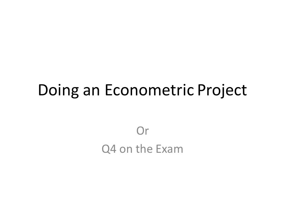 Doing an Econometric Project Or Q4 on the Exam