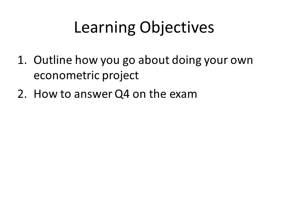 Learning Objectives 1.Outline how you go about doing your own econometric project 2.How to answer Q4 on the exam