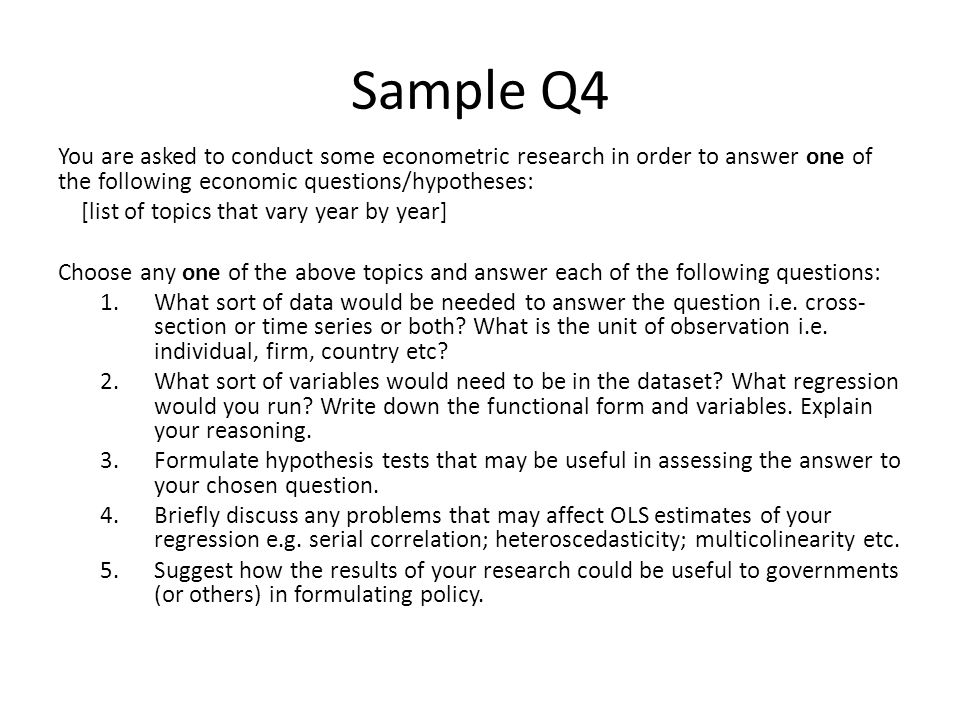 Sample Q4 You are asked to conduct some econometric research in order to answer one of the following economic questions/hypotheses: [list of topics that vary year by year] Choose any one of the above topics and answer each of the following questions: 1.What sort of data would be needed to answer the question i.e.